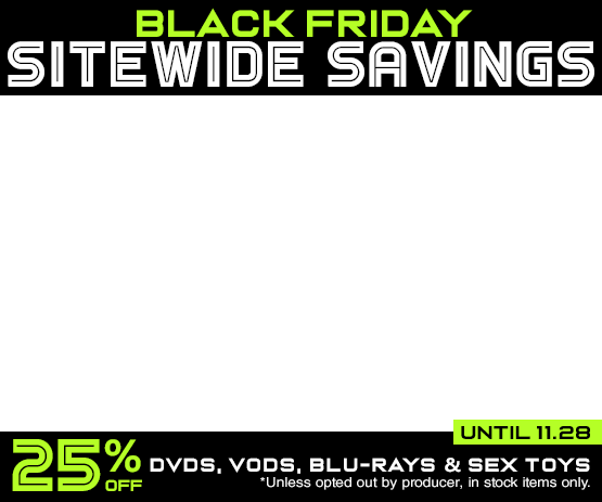 Black Friday Sitewide Saveings! 25% off DVDs,VODs, Blu-rays and Sex Toys! -Shop now!