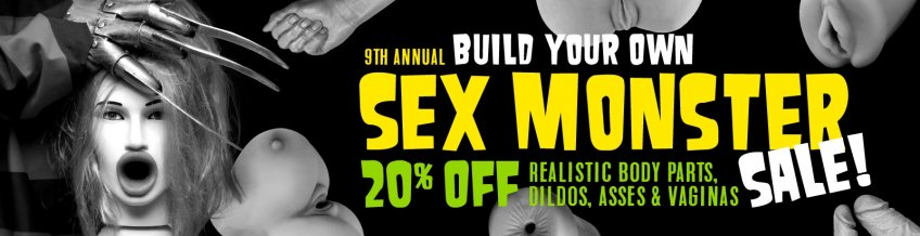 Build your own! 9th annual Sex Monster Sale 20% off Realistic Body Parts, Dildos, Asses & Vaginas! - Shopw now!